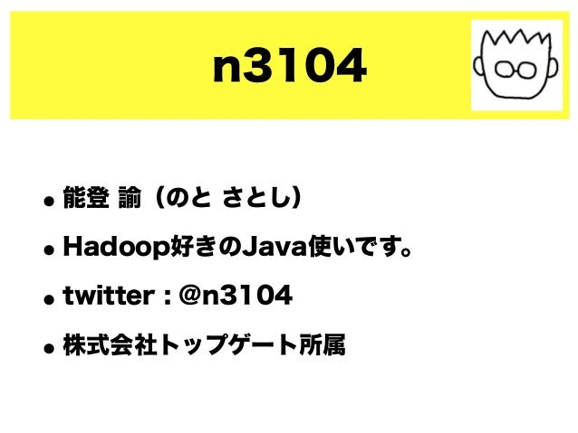 n3104 •能登 諭(のと さとし) •Hadoop好きのJava使いです。 •twitter : @n3104 •株式会社トップゲート所属
