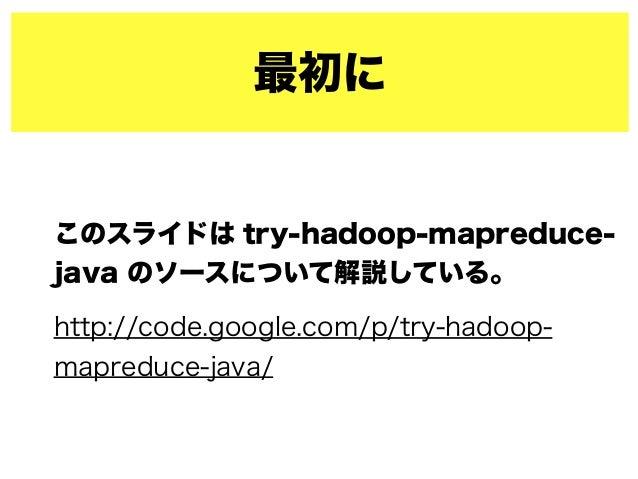 最初に このスライドは try-hadoop-mapreduce- java のソースについて解説している。 http://code.google.com/p/try-hadoop- mapreduce-java/