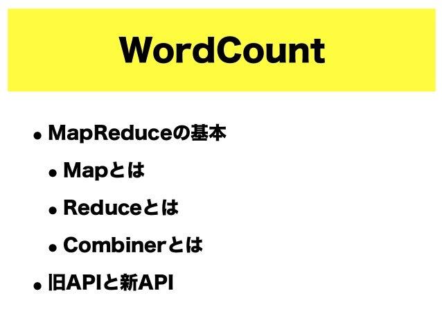 WordCount •MapReduceの基本 •Mapとは •Reduceとは •Combinerとは •旧APIと新API