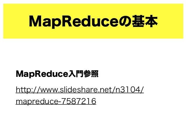 MapReduceの基本 MapReduce入門参照 http://www.slideshare.net/n3104/ mapreduce-7587216