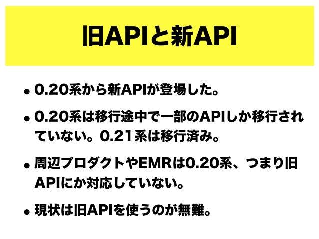旧APIと新API •0.20系から新APIが登場した。 •0.20系は移行途中で一部のAPIしか移行され ていない。0.21系は移行済み。 •周辺プロダクトやEMRは0.20系、つまり旧 APIにか対応していない。 •現状は旧APIを使うのが...