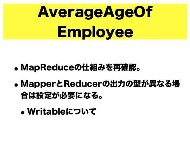 AverageAgeOf Employee •MapReduceの仕組みを再確認。 •MapperとReducerの出力の型が異なる場 合は設定が必要になる。 •Writableについて