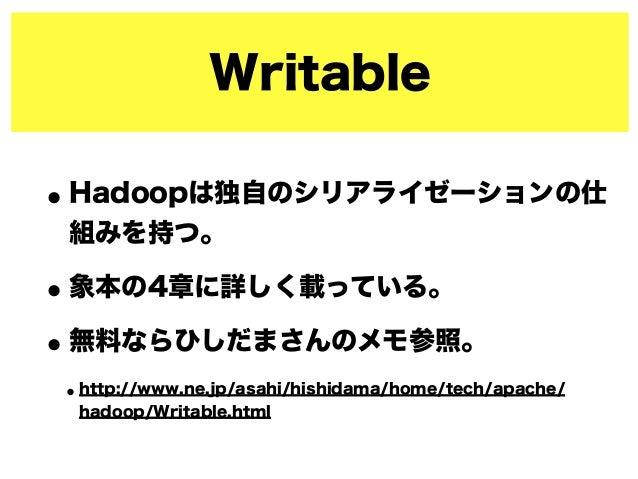 Writable •Hadoopは独自のシリアライゼーションの仕 組みを持つ。 •象本の4章に詳しく載っている。 •無料ならひしだまさんのメモ参照。 •http://www.ne.jp/asahi/hishidama/home/tech/apa...