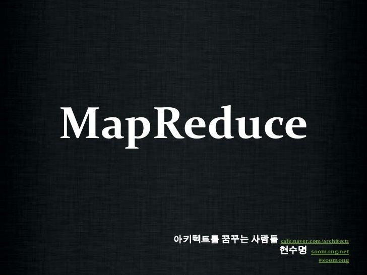 MapReduce<br />아키텍트를 꿈꾸는 사람들cafe.naver.com/architect1<br />현수명  soomong.net<br />#soomong<br />
