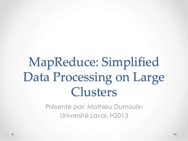 MapReduce: Simplified Data Processing on Large Clusters Présenté par: Mathieu Dumoulin Université Laval, H2013 1