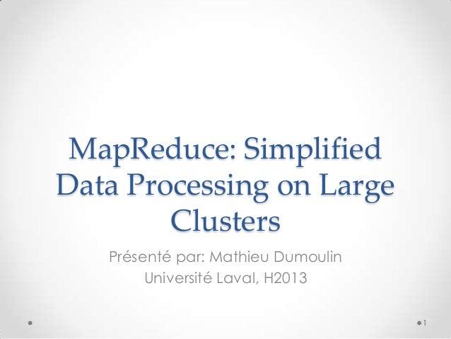 MapReduce: Simplified Data Processing on Large Clusters Présenté par: Mathieu Dumoulin Université Laval, H2013 1