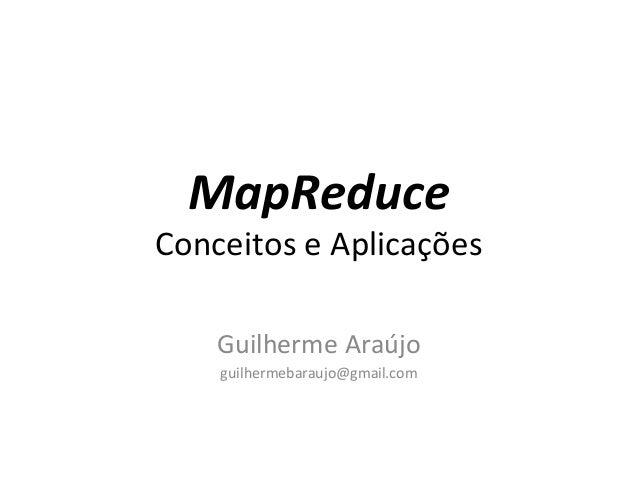 MapReduce Conceitos e Aplicações Guilherme Araújo guilhermebaraujo@gmail.com