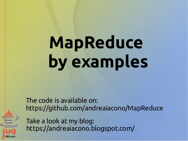 MapReduce by examples The code is available on: https://github.com/andreaiacono/MapReduce Take a look at my blog: https://...