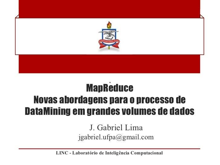 MapReduce  Novas abordagens para o processo deDataMining em grandes volumes de dados                     J. Gabriel Lima  ...