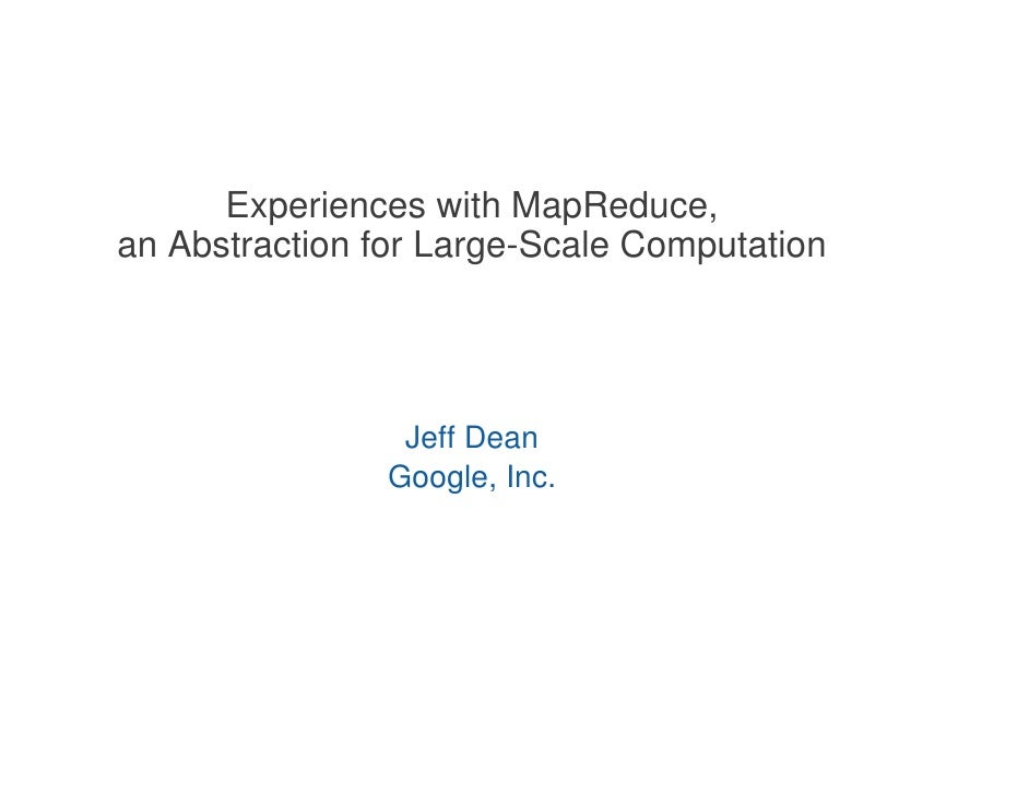 Experiences with MapReduce, an Abstraction for Large-Scale Computation                      Jeff Dean                 Goog...