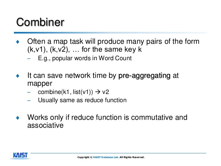 Combiner♦   Often a map task will produce many pairs of the form    (k,v1), (k,v2), … for the same key k    –   E.g., popu...