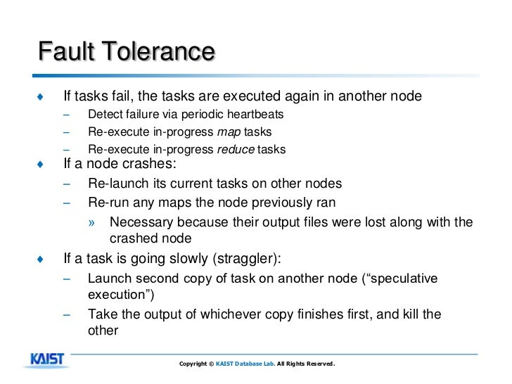 Fault Tolerance♦   If tasks fail, the tasks are executed again in another node    –   Detect failure via periodic heartbea...