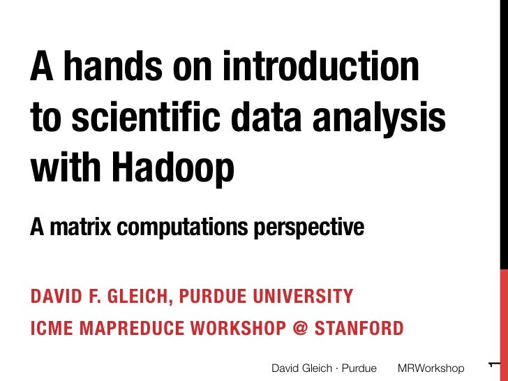A hands on introductionto scientific data analysiswith Hadoop !!A matrix computations perspectiveDAVID F. GLEICH, PURDUE UN...
