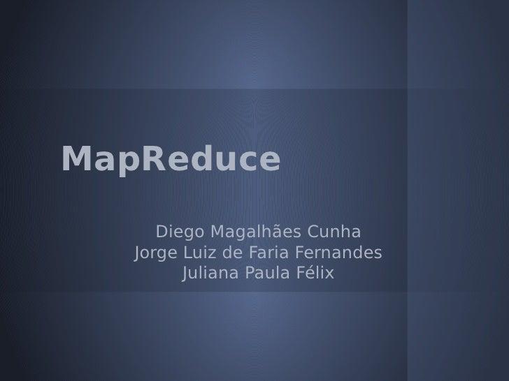 MapReduce      Diego Magalhães Cunha   Jorge Luiz de Faria Fernandes         Juliana Paula Félix