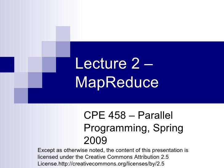 Lecture 2 – MapReduce CPE 458 – Parallel Programming, Spring 2009 Except as otherwise noted, the content of this presentat...