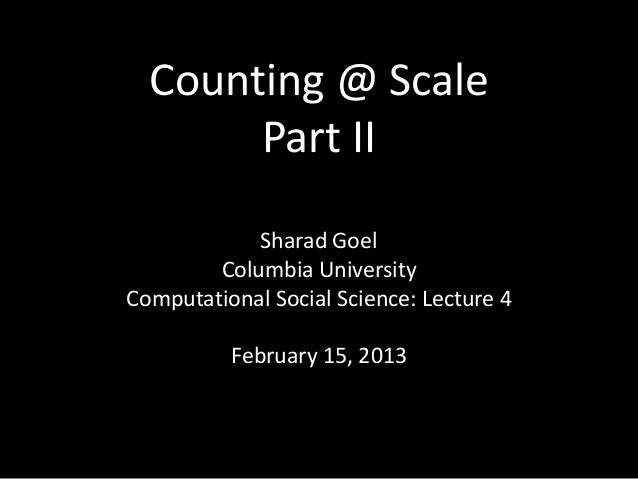 Counting @ Scale       Part II            Sharad Goel        Columbia UniversityComputational Social Science: Lecture 4   ...