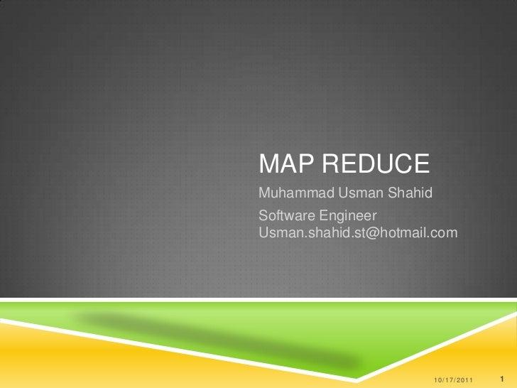 Map Reduce <br />Muhammad UsmanShahid<br />Software Engineer Usman.shahid.st@hotmail.com<br />10/17/2011<br />1<br />