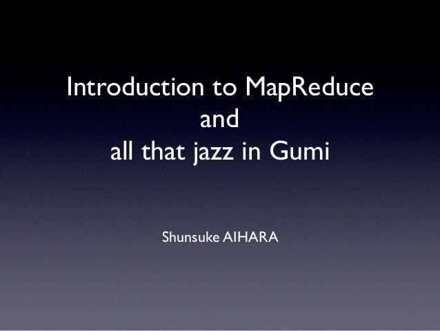 Introduction to MapReduce              and    all that jazz in Gumi       Shunsuke AIHARA