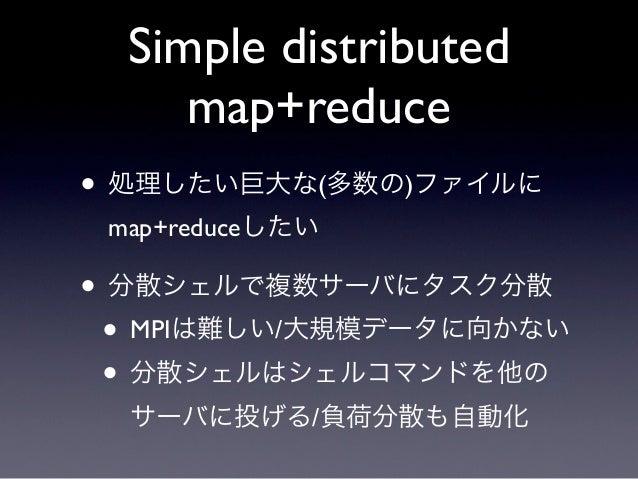 Simple distributed     map+reduce• 処理したい巨大な(多数の)ファイルに map+reduceしたい• 分散シェルで複数サーバにタスク分散 • MPIは難しい/大規模データに向かない • 分散シェルはシェルコマ...