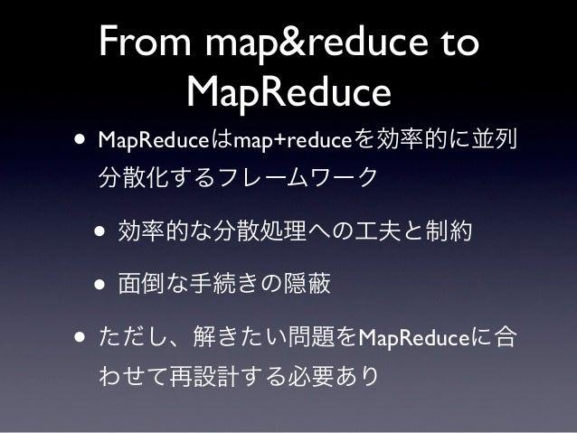 From map&reduce to     MapReduce• MapReduceはmap+reduceを効率的に並列 分散化するフレームワーク • 効率的な分散処理への工夫と制約 • 面倒な手続きの隠• ただし、解きたい問題をMapRed...