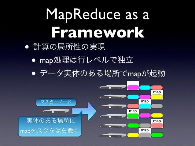 MapReduce as a    Framework• 計算の局所性の実現 • map処理は行レベルで独立 • データ実体のある場所でmapが起動               map                           map...