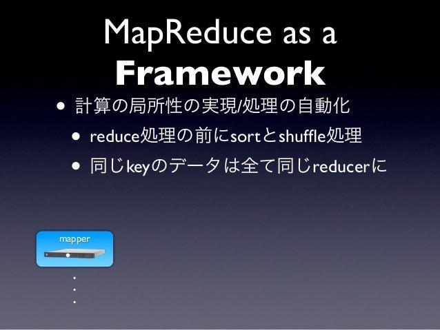MapReduce as a         Framework• 計算の局所性の実現/処理の自動化 • reduce処理の前にsortとshuffle処理 • 同じkeyのデータは全て同じreducerにmapper  .  .  .