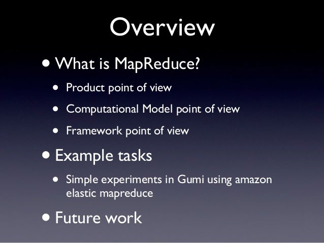 Overview• What is MapReduce? •   Product point of view •   Computational Model point of view •   Framework point of view• ...