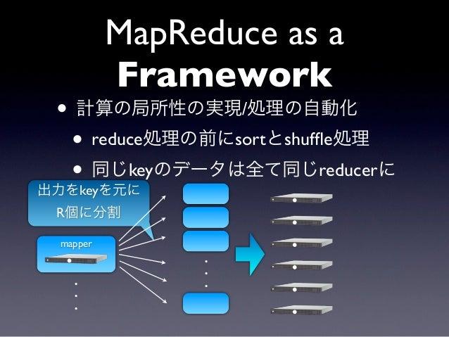 MapReduce as a          Framework • 計算の局所性の実現/処理の自動化  • reduce処理の前にsortとshuffle処理  • 同じkeyのデータは全て同じreducerに出力をkeyを元に R個に分割 ...