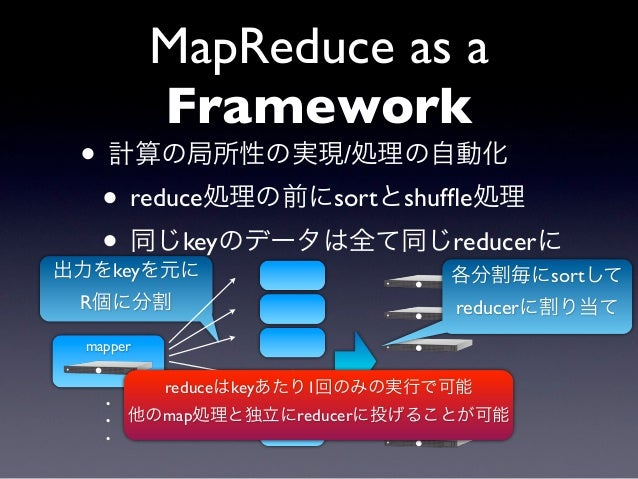 MapReduce as a          Framework • 計算の局所性の実現/処理の自動化  • reduce処理の前にsortとshuffle処理  • 同じkeyのデータは全て同じreducerに出力をkeyを元に       ...