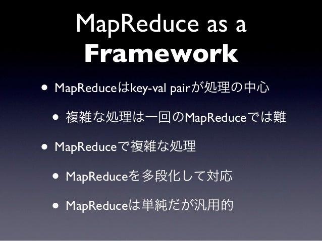 MapReduce as a    Framework• MapReduceはkey-val pairが処理の中心 • 複雑な処理は一回のMapReduceでは難• MapReduceで複雑な処理 • MapReduceを多段化して対応 • M...