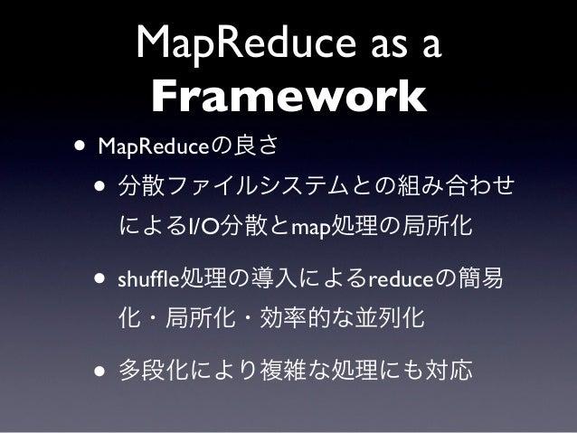 MapReduce as a  Framework• MapReduceの良さ • 分散ファイルシステムとの組み合わせ  によるI/O分散とmap処理の局所化• shuffle処理の導入によるreduceの簡易  化・局所化・効率的な並列化• 多...