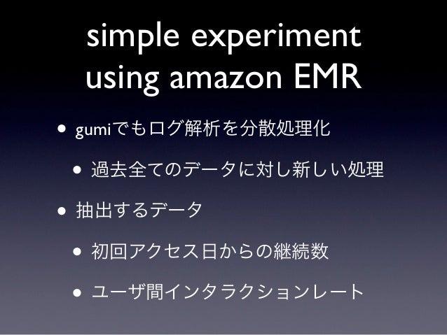 simple experiment using amazon EMR• gumiでもログ解析を分散処理化 • 過去全てのデータに対し新しい処理• 抽出するデータ • 初回アクセス日からの継続数 • ユーザ間インタラクションレート