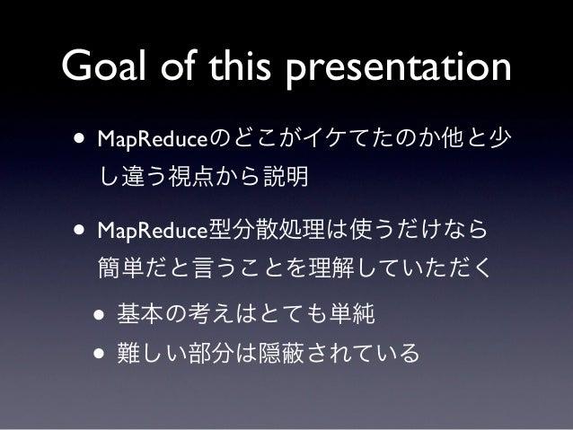 Goal of this presentation• MapReduceのどこがイケてたのか他と少  し違う視点から説明• MapReduce型分散処理は使うだけなら  簡単だと言うことを理解していただく • 基本の考えはとても単純 • 難しい...