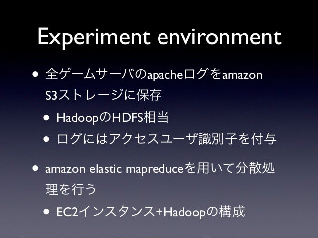 Experiment environment• 全ゲームサーバのapacheログをamazon S3ストレージに保存 • HadoopのHDFS相当 • ログにはアクセスユーザ識別子を付与• amazon elastic mapreduceを用...
