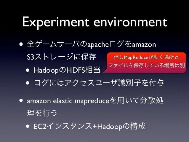 Experiment environment• 全ゲームサーバのapacheログをamazon S3ストレージに保存          但しMapReduceが動く場所と • HadoopのHDFS相当                    フ...