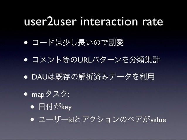 user2user interaction rate• コードは少し長いので割愛• コメント等のURLパターンを分類集計• DAUは既存の解析済みデータを利用• mapタスク: • 日付がkey • ユーザーidとアクションのペアがvalue