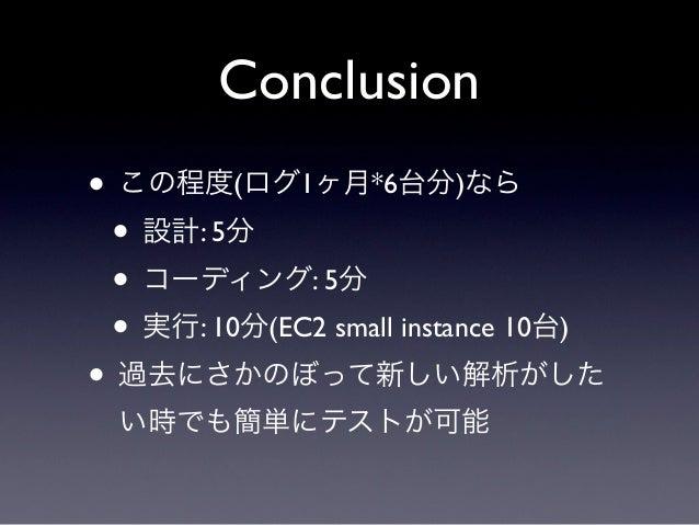 Conclusion• この程度(ログ1ヶ月*6台分)なら • 設計: 5分 • コーディング: 5分 • 実行: 10分(EC2 small instance 10台)• 過去にさかのぼって新しい解析がした  い時でも簡単にテストが可能
