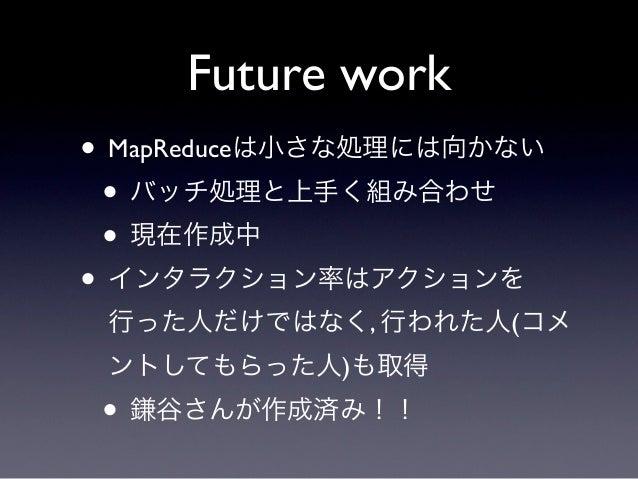 Future work• MapReduceは小さな処理には向かない • バッチ処理と上手く組み合わせ • 現在作成中• インタラクション率はアクションを 行った人だけではなく, 行われた人(コメ ントしてもらった人)も取得 • 鎌谷さんが作成...