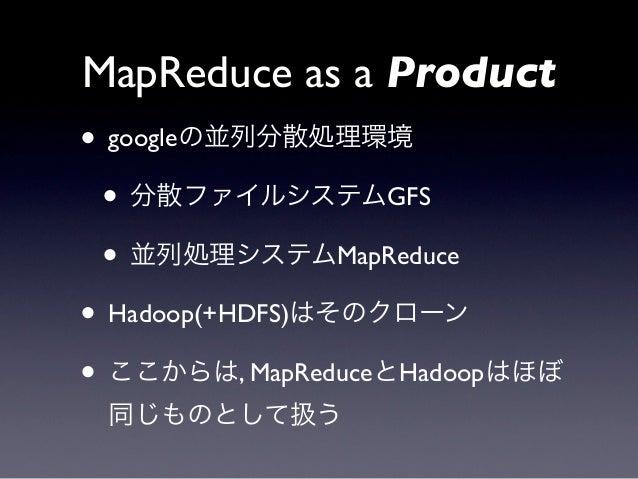 MapReduce as a Product• googleの並列分散処理環境 • 分散ファイルシステムGFS • 並列処理システムMapReduce• Hadoop(+HDFS)はそのクローン• ここからは, MapReduceとHadoop...