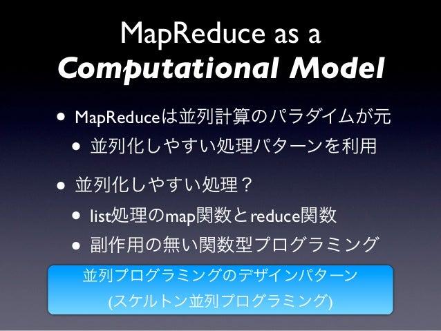 MapReduce as aComputational Model• MapReduceは並列計算のパラダイムが元 • 並列化しやすい処理パターンを利用• 並列化しやすい処理? • list処理のmap関数とreduce関数 • 副作用の無い関...