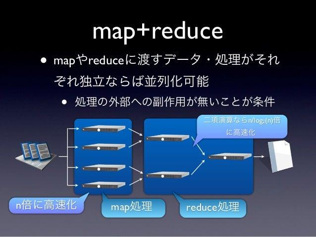 map+reduce  • mapやreduceに渡すデータ・処理がそれ   ぞれ独立ならば並列化可能    •   処理の外部への副作用が無いことが条件                     二項演算ならn/log2(n)倍        ...