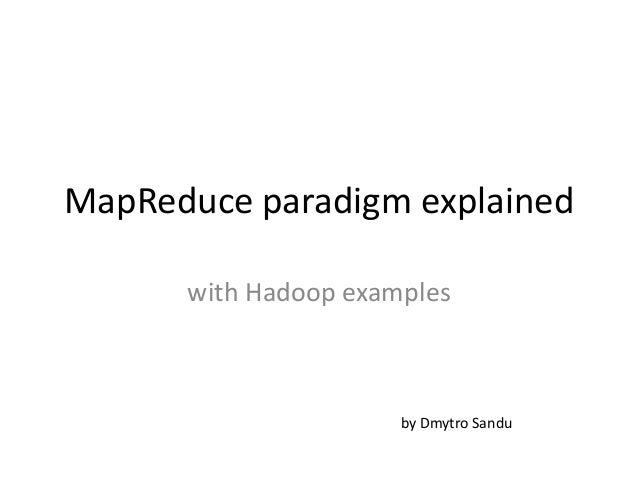 MapReduce paradigm explained with Hadoop examples  by Dmytro Sandu
