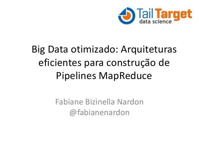 Big Data otimizado: Arquiteturas eficientes para construção de Pipelines MapReduce Fabiane Bizinella Nardon @fabianenardon