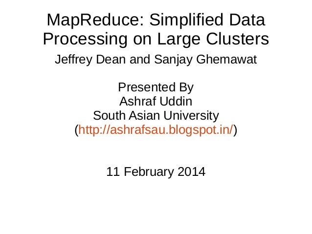 MapReduce: Simplified Data Processing on Large Clusters Jeffrey Dean and Sanjay Ghemawat Presented By Ashraf Uddin South A...