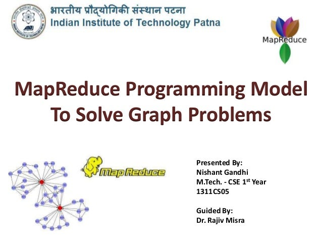 MapReduce Programming Model To Solve Graph Problems Presented By: Nishant Gandhi M.Tech. - CSE 1st Year 1311CS05 Guided By...