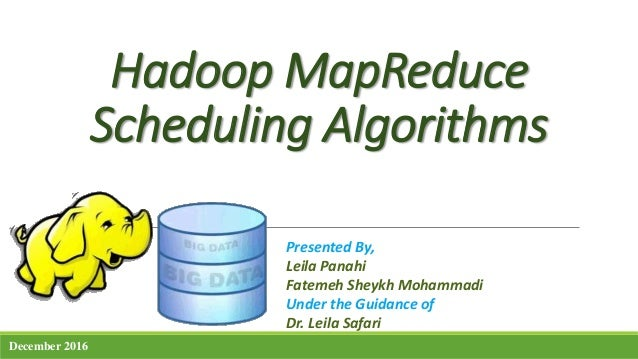 Hadoop MapReduce Scheduling Algorithms Presented By, Leila Panahi Fatemeh Sheykh Mohammadi Under the Guidance of Dr. Leila...