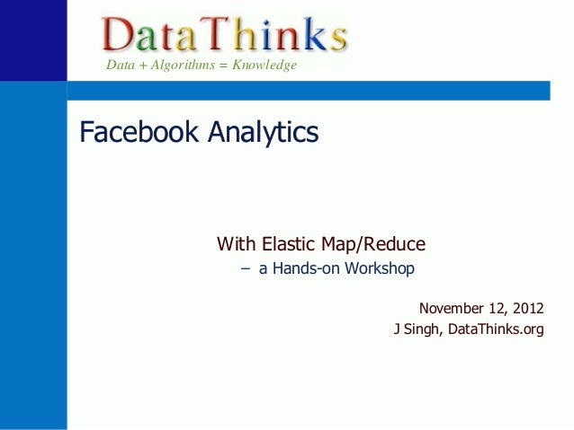 Data + Algorithms = KnowledgeFacebook Analytics                  With Elastic Map/Reduce                      – a Hands-on...