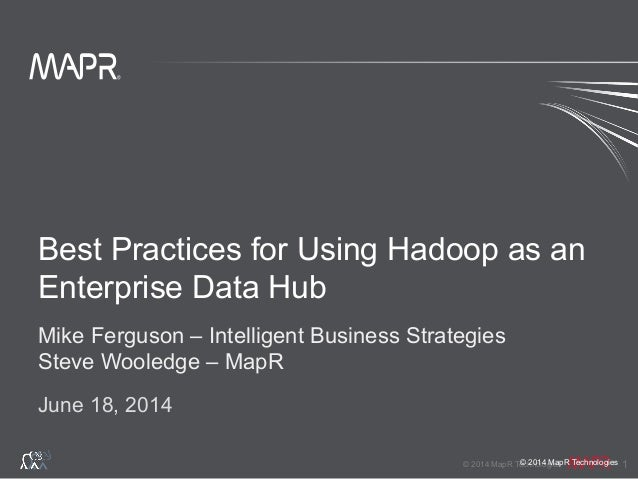 ® © 2014 MapR Technologies 1 ® © 2014 MapR Technologies Best Practices for Using Hadoop as an Enterprise Data Hub Mike Fer...