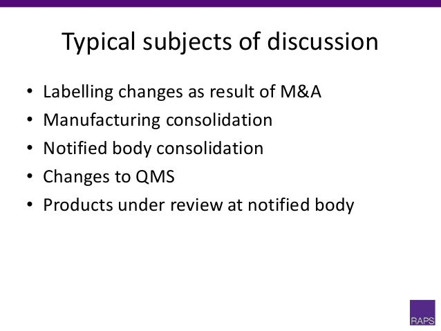 Typical subjects of discussion • Labelling changes as result of M&A • Manufacturing consolidation • Notified body consolid...