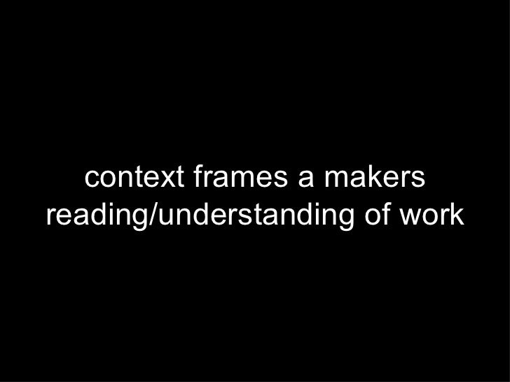 context frames a makers reading/understanding of work